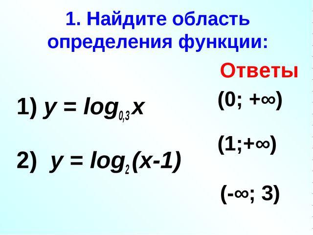 1. Найдите область определения функции: 1) у = log0,3 х 2) у = log2 (х-1) 3)...