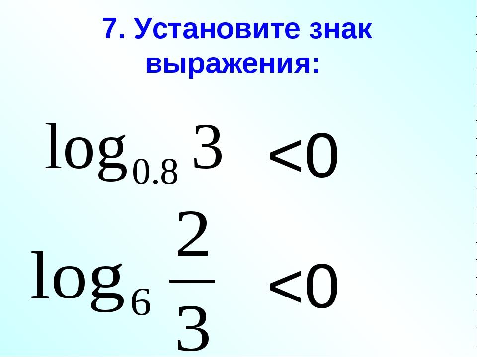 7. Установите знак выражения: