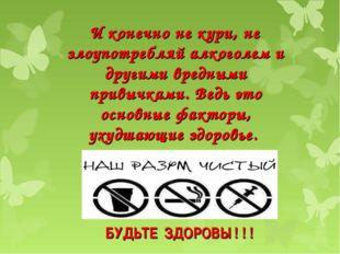 БУДЬТЕ ЗДОРОВЫ ! ! ! И конечно не кури, не злоупотребляй алкоголем и другими