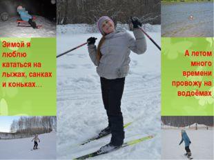 А летом много времени провожу на водоёмах Зимой я люблю кататься на лыжах, са