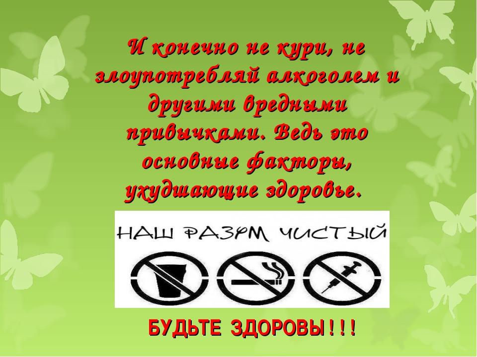 БУДЬТЕ ЗДОРОВЫ ! ! ! И конечно не кури, не злоупотребляй алкоголем и другими...