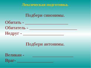 Лексическая подготовка. Подбери синонимы. Обитать - ___________________ Обита