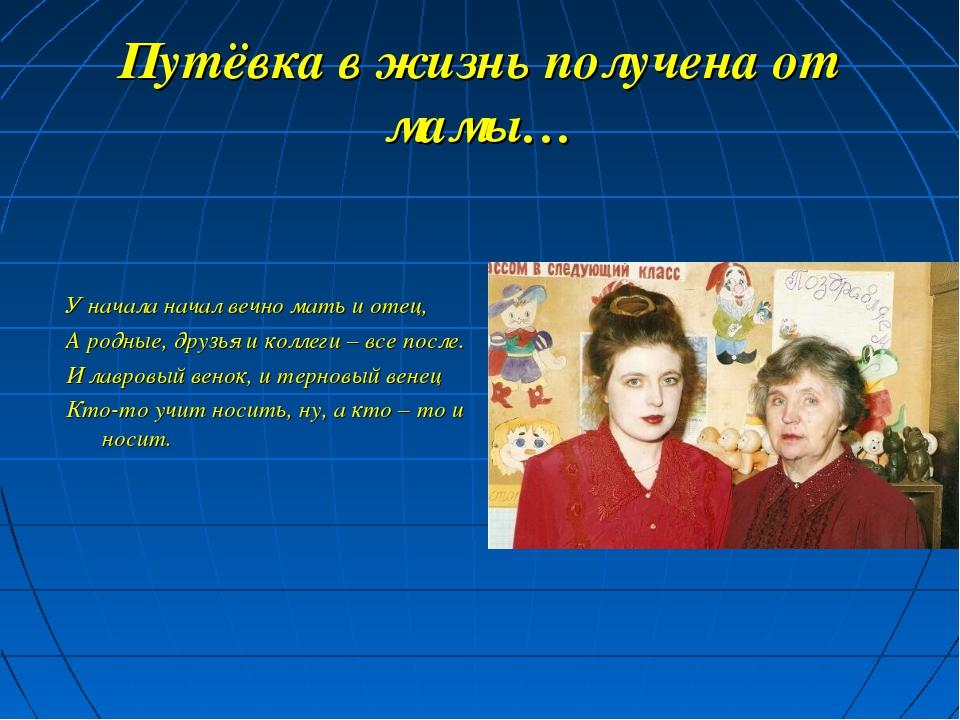 Путёвка в жизнь получена от мамы… У начала начал вечно мать и отец, А родные,...