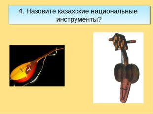4. Назовите казахские национальные инструменты?