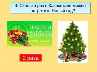 4. Сколько раз в Казахстане можно встретить Новый год?