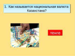 Как называется национальная валюта Казахстана?