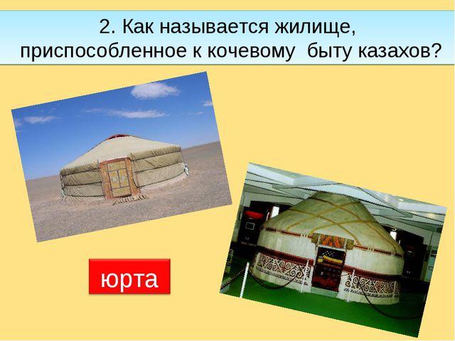 2. Как называется жилище, приспособленное к кочевому быту казахов?