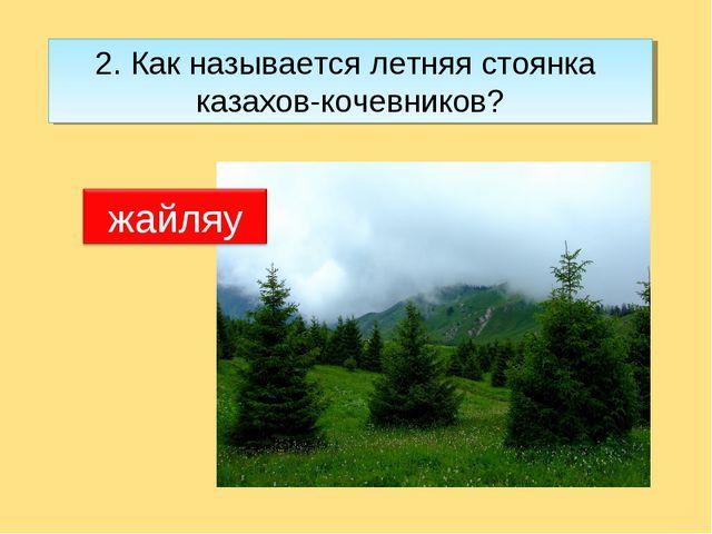 2. Как называется летняя стоянка казахов-кочевников?