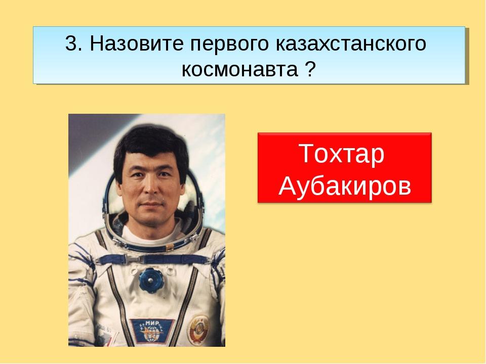 3. Назовите первого казахстанского космонавта ?