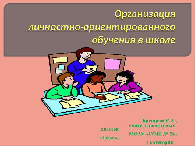 Брунцева Е.А., учитель начальных классов МОАУ «СОШ № 24 . Орска», 1 категория
