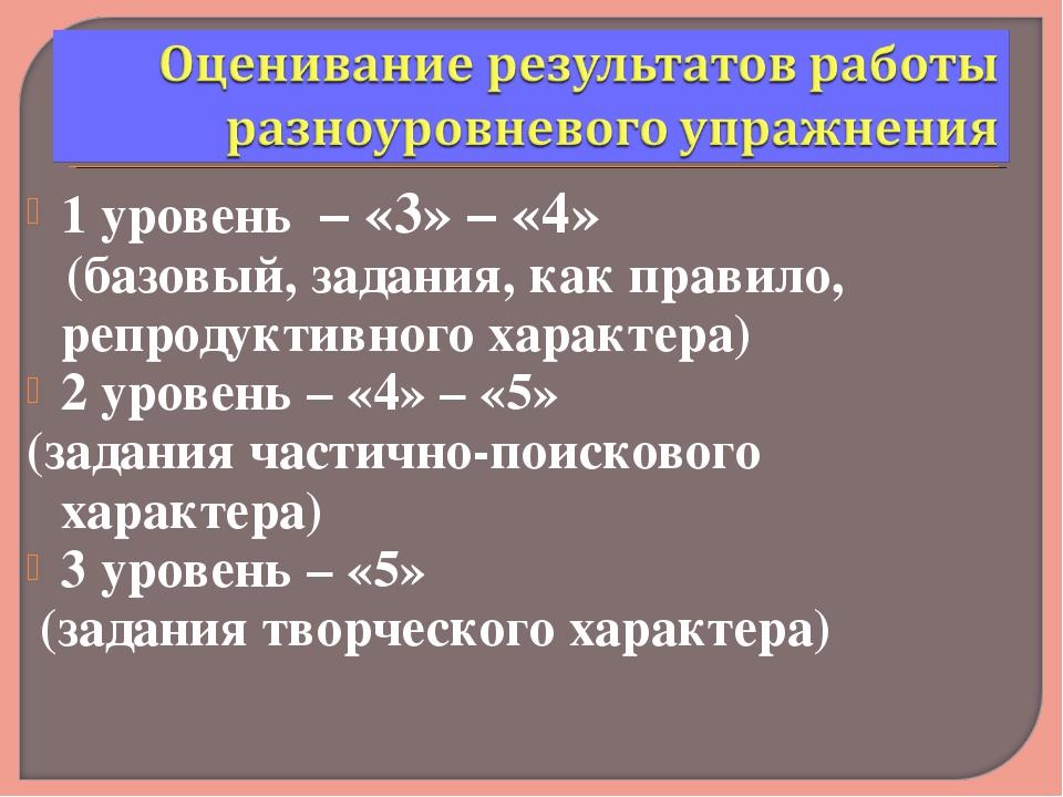 1 уровень – «3» – «4» (базовый, задания, как правило, репродуктивного характе...