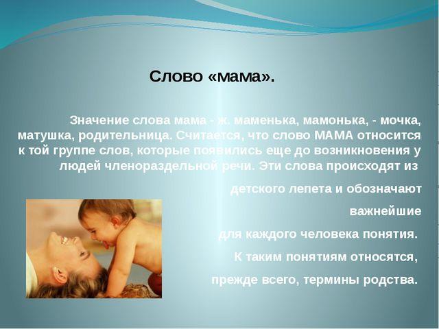 Слово «мама». Значение слова мама - ж. маменька, мамонька, - мочка, матушка,...