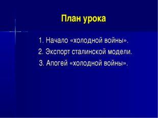 План урока 1. Начало «холодной войны». 2. Экспорт сталинской модели. 3. Апоге