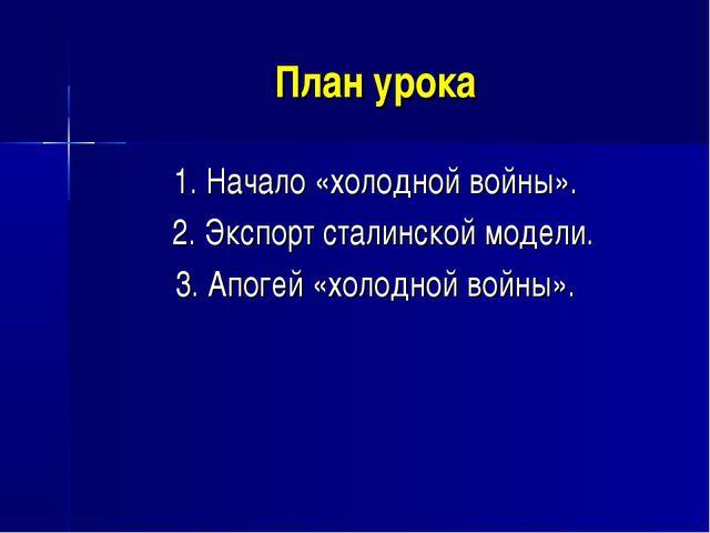 План урока 1. Начало «холодной войны». 2. Экспорт сталинской модели. 3. Апоге...