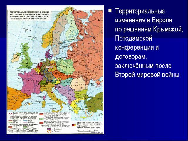 Территориальные изменения в Европе по решениям Крымской, Потсдамской конферен...