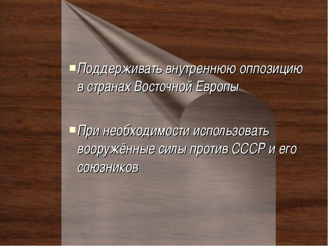 Поддерживать внутреннюю оппозицию в странах Восточной Европы При необходимост...