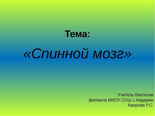 Тема: «Спинной мозг» Учитель биологии филиала МКОУ СОШ с.Карджин Каирова Р.С.