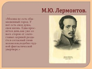 «Москва не есть обы- кновенный город. У неё есть своя душа, своя жизнь. Едва