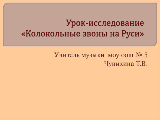 Учитель музыки моу оош № 5 Чунихина Т.В.