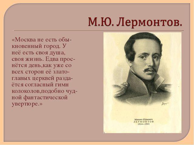 «Москва не есть обы- кновенный город. У неё есть своя душа, своя жизнь. Едва...