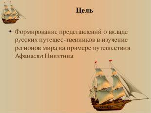 Цель Формирование представлений о вкладе русских путешес-твенников в изучение