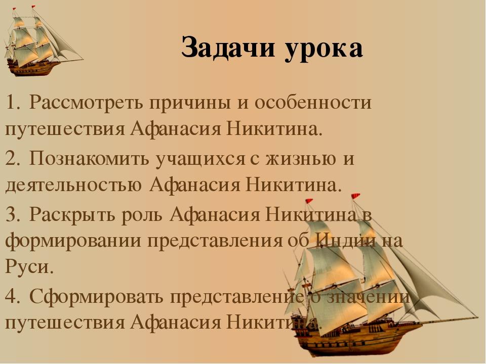 Задачи урока 1.Рассмотреть причины и особенности путешествия Афанасия Никити...