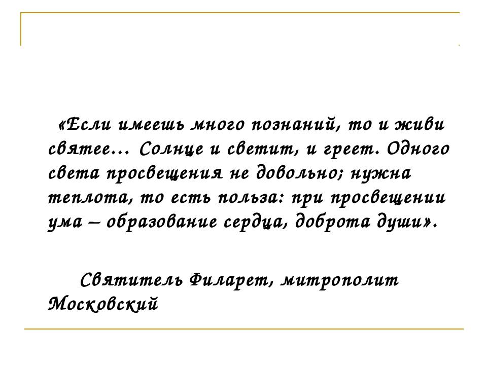 «Если имеешь много познаний, то и живи святее… Солнце и светит, и греет. Одн...