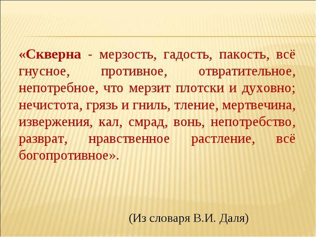 «Скверна - мерзость, гадость, пакость, всё гнусное, противное, отвратительно...