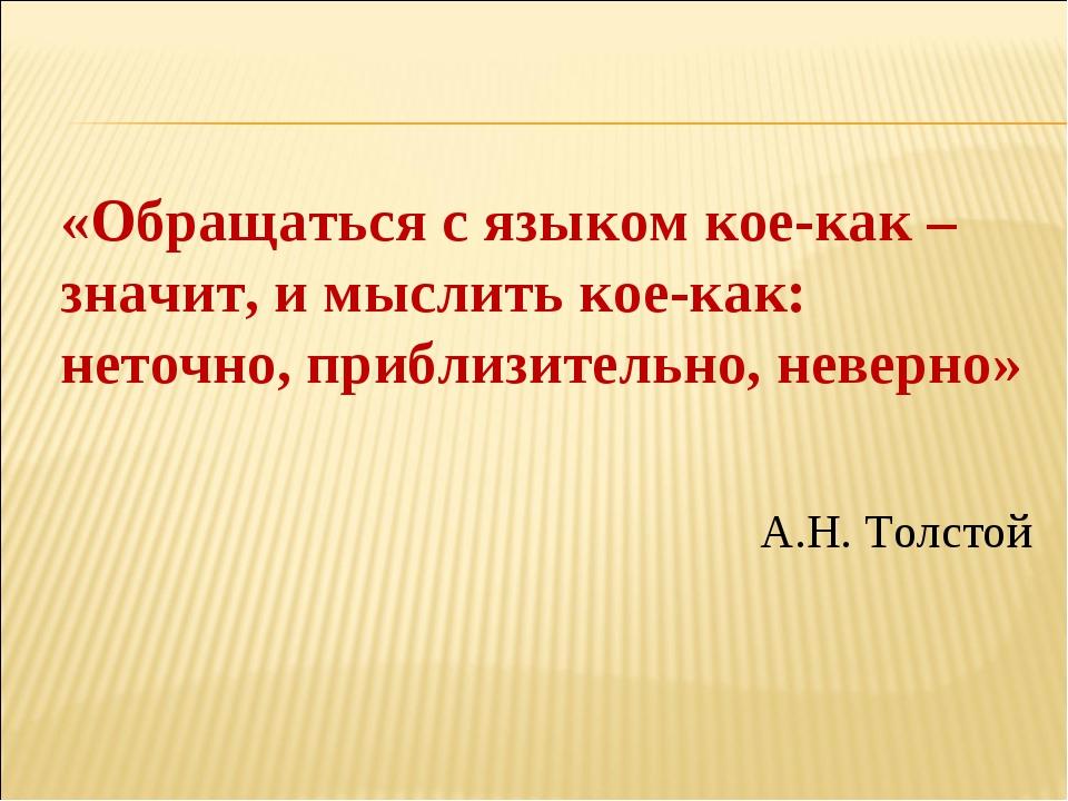 «Обращаться с языком кое-как – значит, и мыслить кое-как: неточно, приблизите...