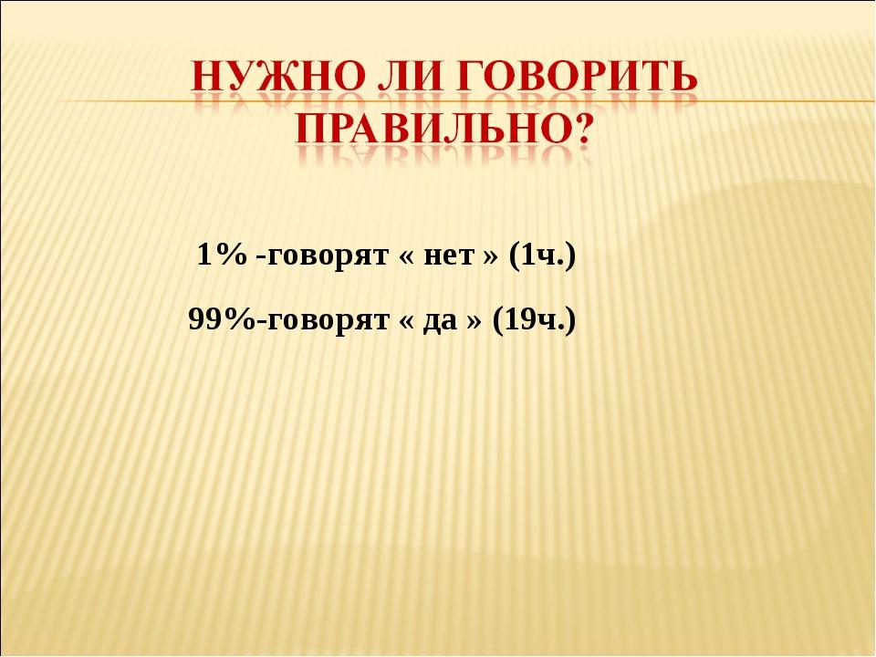1% -говорят « нет » (1ч.) 99%-говорят « да » (19ч.)