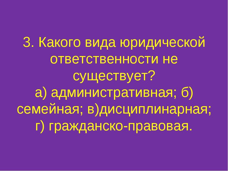 3. Какого вида юридической ответственности не существует? а) административная...
