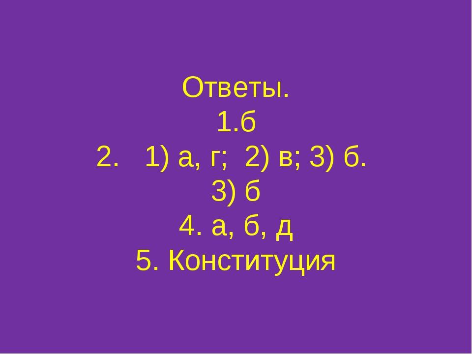 Ответы. 1.б 2. 1) а, г; 2) в; 3) б. 3) б 4. а, б, д 5. Конституция