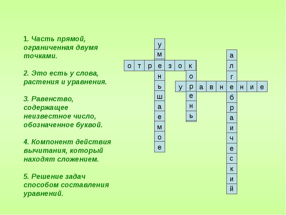 1. Часть прямой, ограниченная двумя точками. 2. Это есть у слова, растения и...
