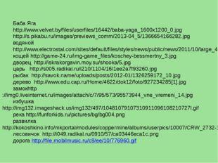 Баба Яга http://www.velvet.by/files/userfiles/16442/baba-yaga_1600x1200_0.jpg