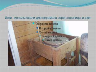 Изки –использовали для перемола зерен пшеницы и ржи