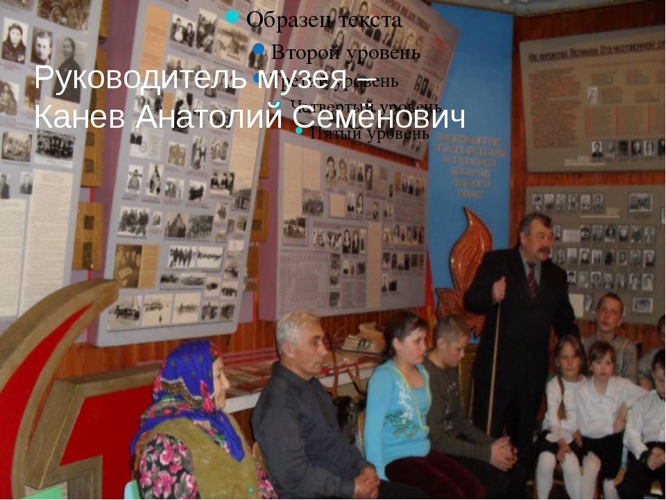 Руководитель музея – Канев Анатолий Семёнович