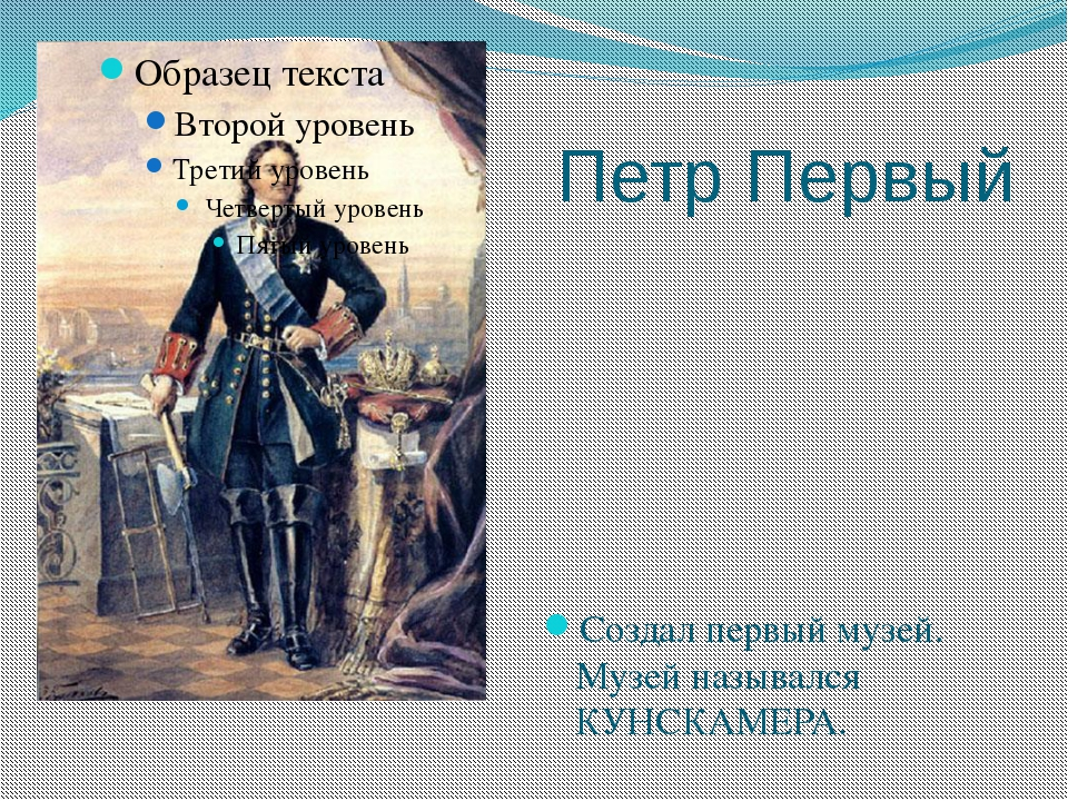 Петр Первый Создал первый музей. Музей назывался КУНСКАМЕРА.
