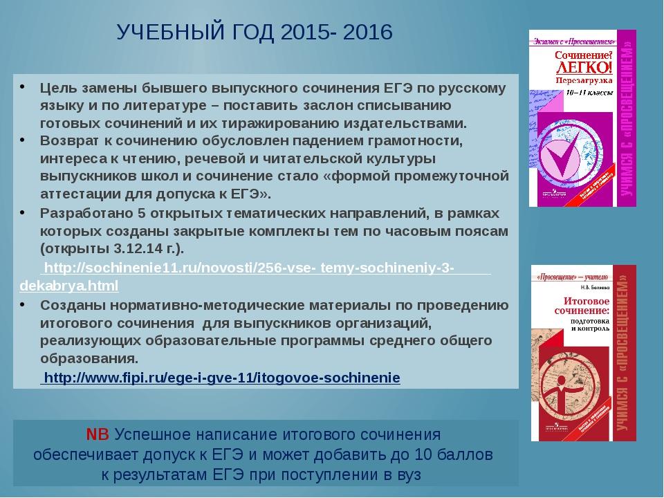 УЧЕБНЫЙ ГОД 2015- 2016 Цель замены бывшего выпускного сочинения ЕГЭ по русско...