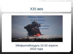 XXI век Эйяфьялайокудль 16-20 апреля 2010 года