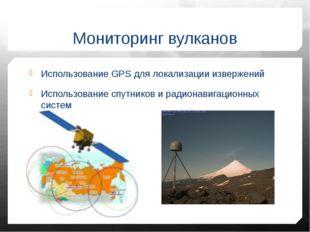 Мониторинг вулканов Использование GPS для локализации извержений Использовани