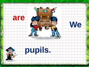 We pupils. are