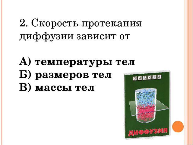 2. Скорость протекания диффузии зависит от А) температуры тел Б) размеров тел...