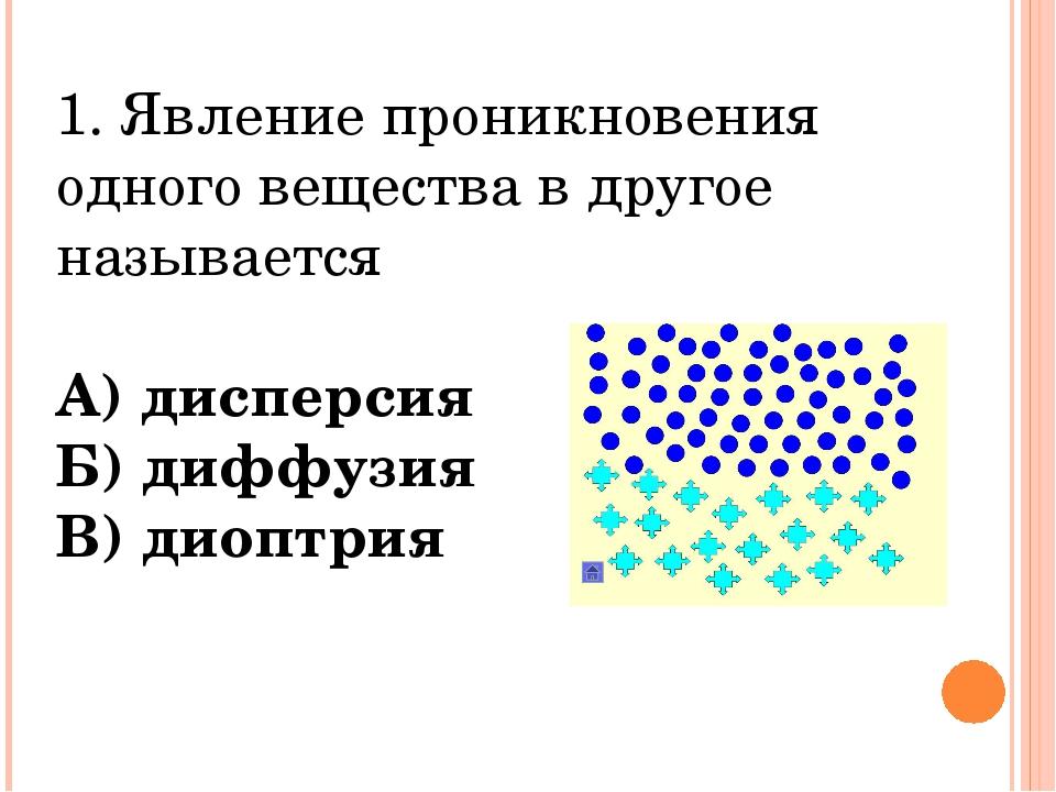 1. Явление проникновения одного вещества в другое называется А) дисперсия Б)...