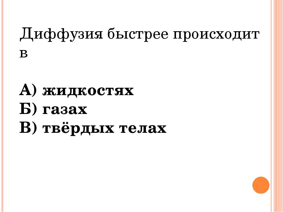 Диффузия быстрее происходит в А) жидкостях Б) газах В) твёрдых телах