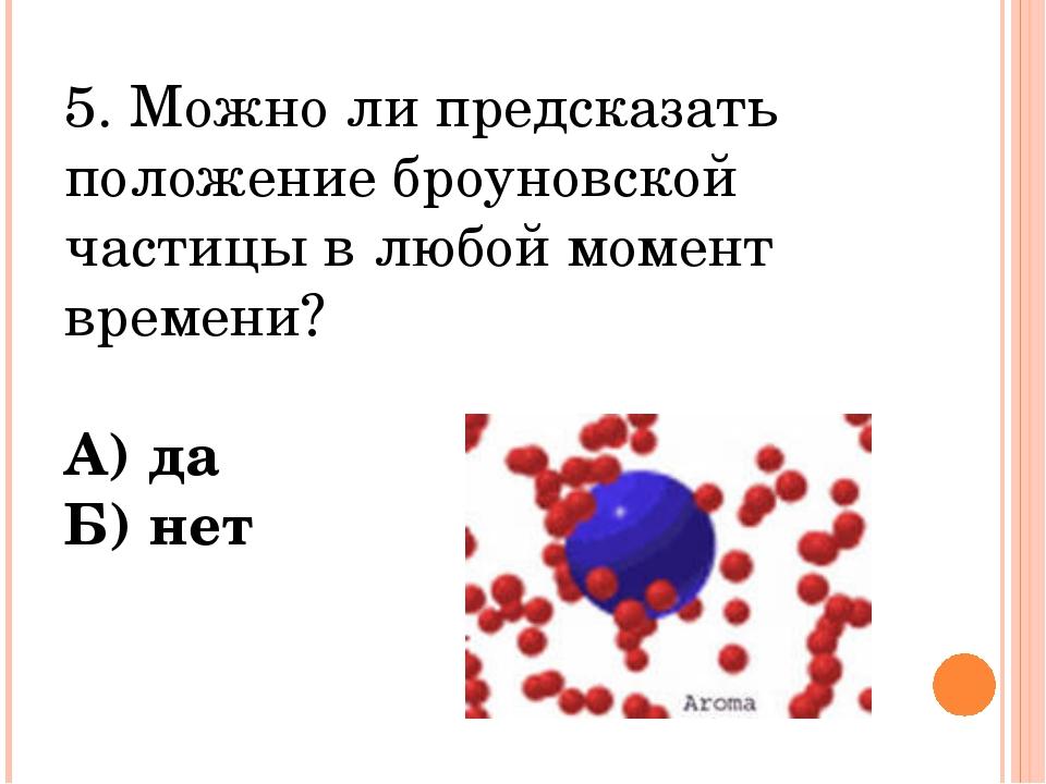 5. Можно ли предсказать положение броуновской частицы в любой момент времени?...