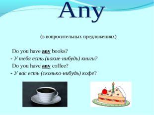 (в вопросительных предложениях) Do you have any books? - У тебя есть (какие-