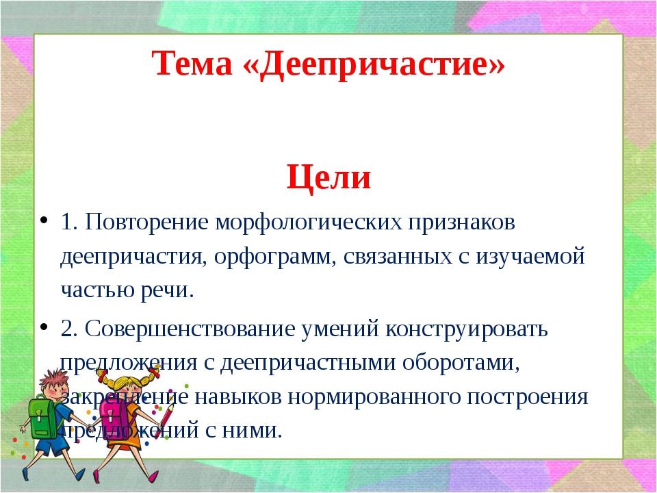 Тема «Деепричастие» Цели 1. Повторение морфологических признаков деепричасти...