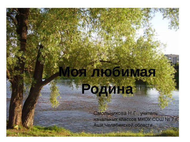 Моя любимая Родина Смольникова Н.Г., учитель начальных классов МКОУ СОШ № 7 г...