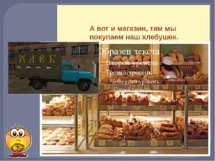 А вот и магазин, там мы покупаем наш хлебушек.