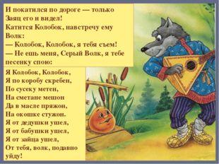 И покатился по дороге — только Волк его и видел! Катится Колобок, навстречу е